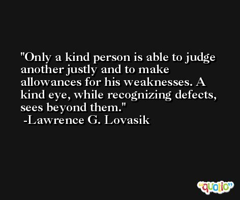 Only a kind person is able to judge another justly and to make allowances for his weaknesses. A kind eye, while recognizing defects, sees beyond them. -Lawrence G. Lovasik