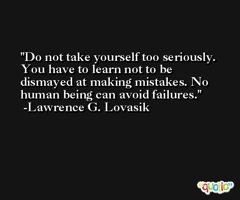 Do not take yourself too seriously. You have to learn not to be dismayed at making mistakes. No human being can avoid failures. -Lawrence G. Lovasik