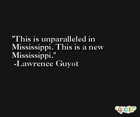 This is unparalleled in Mississippi. This is a new Mississippi. -Lawrence Guyot