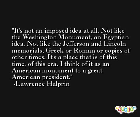 It's not an imposed idea at all. Not like the Washington Monument, an Egyptian idea. Not like the Jefferson and Lincoln memorials, Greek or Roman or copies of other times. It's a place that is of this time, of this era. I think of it as an American monument to a great American president. -Lawrence Halprin