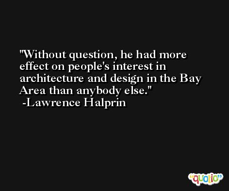 Without question, he had more effect on people's interest in architecture and design in the Bay Area than anybody else. -Lawrence Halprin