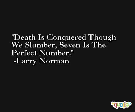 Death Is Conquered Though We Slumber, Seven Is The Perfect Number. -Larry Norman