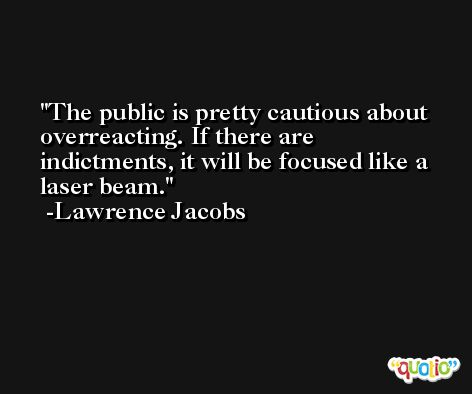The public is pretty cautious about overreacting. If there are indictments, it will be focused like a laser beam. -Lawrence Jacobs