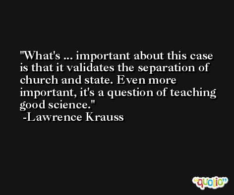 What's ... important about this case is that it validates the separation of church and state. Even more important, it's a question of teaching good science. -Lawrence Krauss