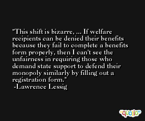 This shift is bizarre, ... If welfare recipients can be denied their benefits because they fail to complete a benefits form properly, then I can't see the unfairness in requiring those who demand state support to defend their monopoly similarly by filling out a registration form. -Lawrence Lessig