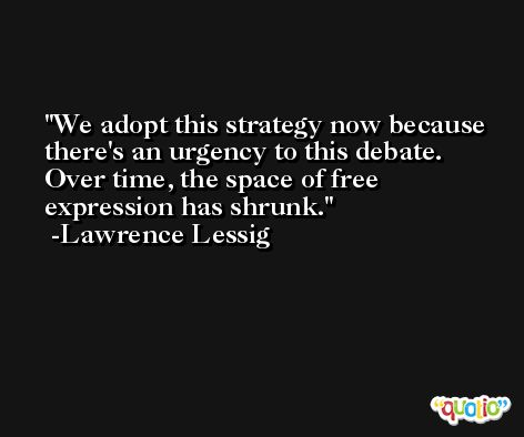 We adopt this strategy now because there's an urgency to this debate. Over time, the space of free expression has shrunk. -Lawrence Lessig
