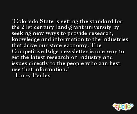 Colorado State is setting the standard for the 21st century land-grant university by seeking new ways to provide research, knowledge and information to the industries that drive our state economy. The Competitive Edge newsletter is one way to get the latest research on industry and issues directly to the people who can best use that information. -Larry Penley