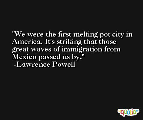 We were the first melting pot city in America. It's striking that those great waves of immigration from Mexico passed us by. -Lawrence Powell