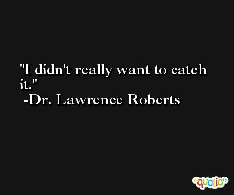 I didn't really want to catch it. -Dr. Lawrence Roberts