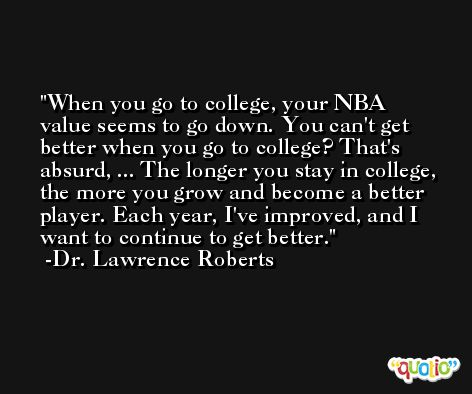 When you go to college, your NBA value seems to go down. You can't get better when you go to college? That's absurd, ... The longer you stay in college, the more you grow and become a better player. Each year, I've improved, and I want to continue to get better. -Dr. Lawrence Roberts