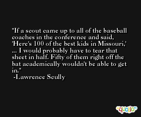 If a scout came up to all of the baseball coaches in the conference and said, 'Here's 100 of the best kids in Missouri,' ... I would probably have to tear that sheet in half. Fifty of them right off the bat academically wouldn't be able to get in. -Lawrence Scully