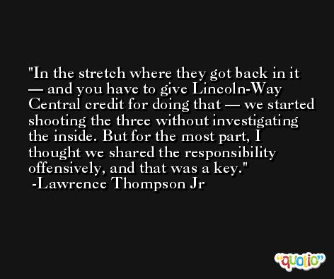 In the stretch where they got back in it — and you have to give Lincoln-Way Central credit for doing that — we started shooting the three without investigating the inside. But for the most part, I thought we shared the responsibility offensively, and that was a key. -Lawrence Thompson Jr