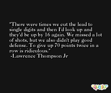 There were times we cut the lead to single digits and then I'd look up and they'd be up by 16 again. We missed a lot of shots, but we also didn't play good defense. To give up 70 points twice in a row is ridiculous. -Lawrence Thompson Jr