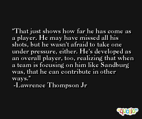 That just shows how far he has come as a player. He may have missed all his shots, but he wasn't afraid to take one under pressure, either. He's developed as an overall player, too, realizing that when a team is focusing on him like Sandburg was, that he can contribute in other ways. -Lawrence Thompson Jr