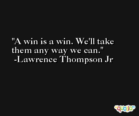 A win is a win. We'll take them any way we can. -Lawrence Thompson Jr