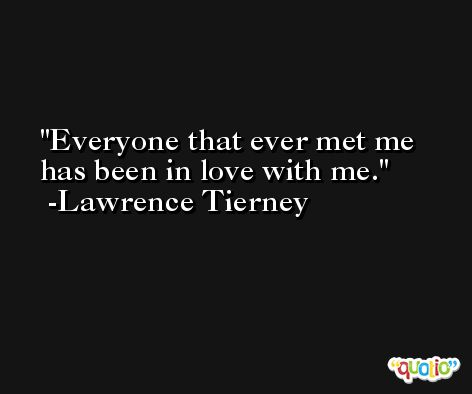 Everyone that ever met me has been in love with me. -Lawrence Tierney
