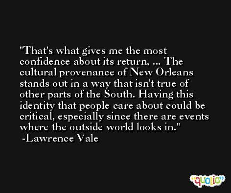 That's what gives me the most confidence about its return, ... The cultural provenance of New Orleans stands out in a way that isn't true of other parts of the South. Having this identity that people care about could be critical, especially since there are events where the outside world looks in. -Lawrence Vale