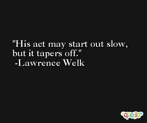His act may start out slow, but it tapers off. -Lawrence Welk