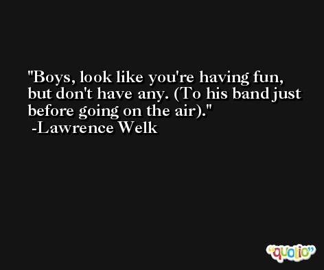 Boys, look like you're having fun, but don't have any. (To his band just before going on the air). -Lawrence Welk