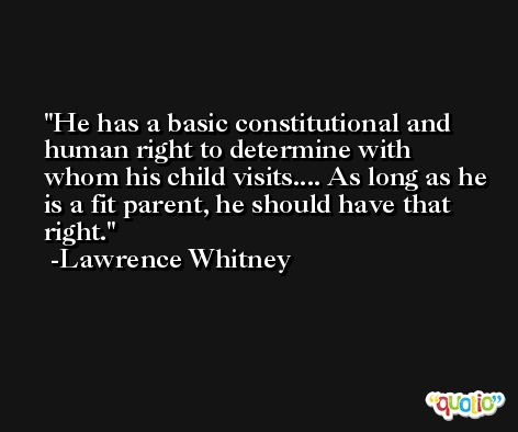 He has a basic constitutional and human right to determine with whom his child visits.... As long as he is a fit parent, he should have that right. -Lawrence Whitney