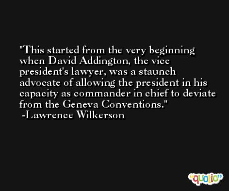 This started from the very beginning when David Addington, the vice president's lawyer, was a staunch advocate of allowing the president in his capacity as commander in chief to deviate from the Geneva Conventions. -Lawrence Wilkerson