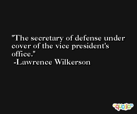 The secretary of defense under cover of the vice president's office. -Lawrence Wilkerson