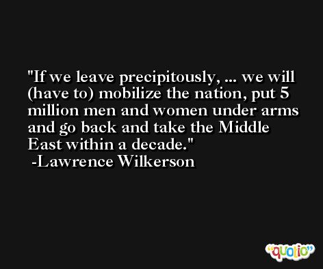If we leave precipitously, ... we will (have to) mobilize the nation, put 5 million men and women under arms and go back and take the Middle East within a decade. -Lawrence Wilkerson