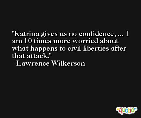 Katrina gives us no confidence, ... I am 10 times more worried about what happens to civil liberties after that attack. -Lawrence Wilkerson