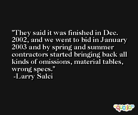 They said it was finished in Dec. 2002, and we went to bid in January 2003 and by spring and summer contractors started bringing back all kinds of omissions, material tables, wrong specs. -Larry Salci