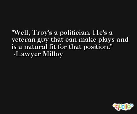Well, Troy's a politician. He's a veteran guy that can make plays and is a natural fit for that position. -Lawyer Milloy