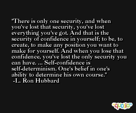There is only one security, and when you've lost that security, you've lost everything you've got. And that is the security of confidence in yourself; to be, to create, to make any position you want to make for yourself. And when you lose that confidence, you've lost the only security you can have. ... Self-confidence is self-determinism. One's belief in one's ability to determine his own course.  -L. Ron Hubbard
