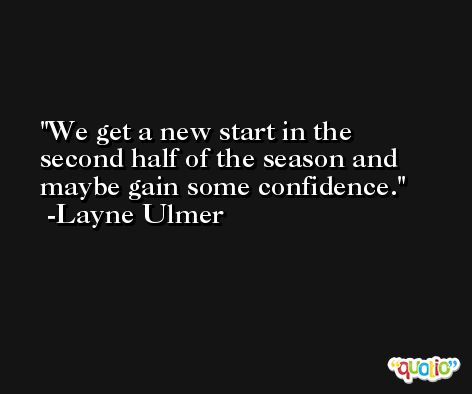 We get a new start in the second half of the season and maybe gain some confidence. -Layne Ulmer