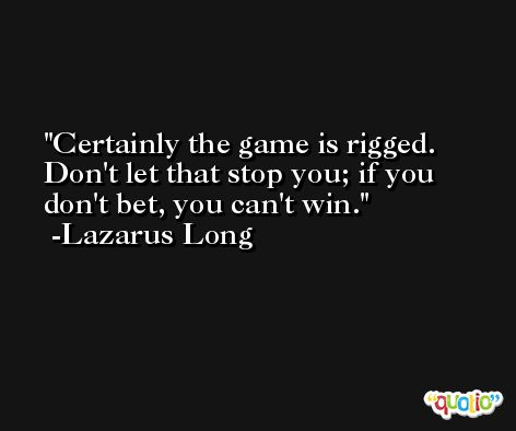Certainly the game is rigged. Don't let that stop you; if you don't bet, you can't win. -Lazarus Long