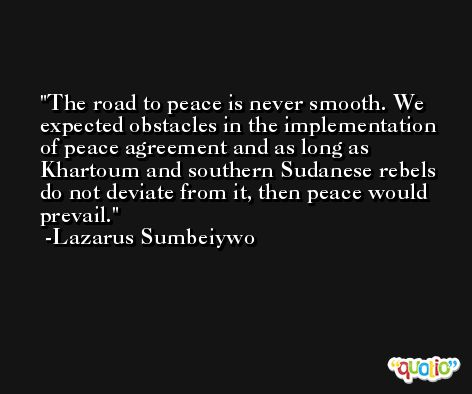 The road to peace is never smooth. We expected obstacles in the implementation of peace agreement and as long as Khartoum and southern Sudanese rebels do not deviate from it, then peace would prevail. -Lazarus Sumbeiywo