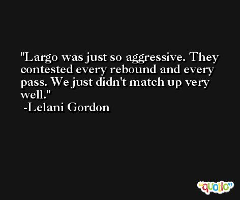Largo was just so aggressive. They contested every rebound and every pass. We just didn't match up very well. -Lelani Gordon