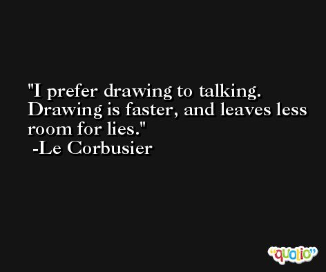 I prefer drawing to talking. Drawing is faster, and leaves less room for lies. -Le Corbusier