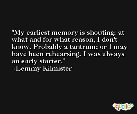 My earliest memory is shouting: at what and for what reason, I don't know. Probably a tantrum; or I may have been rehearsing. I was always an early starter. -Lemmy Kilmister