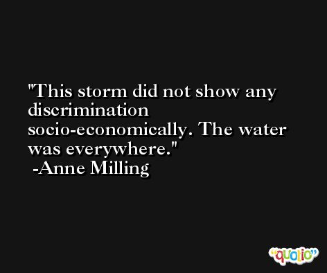 This storm did not show any discrimination socio-economically. The water was everywhere. -Anne Milling