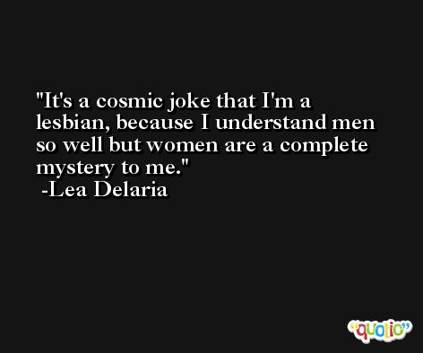 It's a cosmic joke that I'm a lesbian, because I understand men so well but women are a complete mystery to me. -Lea Delaria