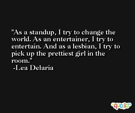 As a standup, I try to change the world. As an entertainer, I try to entertain. And as a lesbian, I try to pick up the prettiest girl in the room. -Lea Delaria