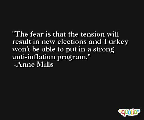 The fear is that the tension will result in new elections and Turkey won't be able to put in a strong anti-inflation program. -Anne Mills