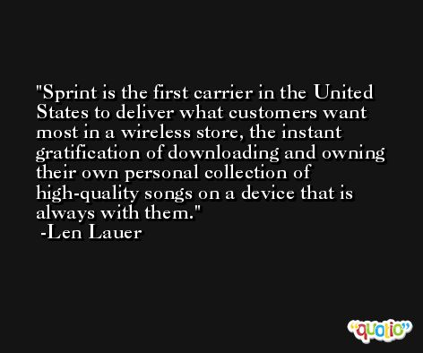 Sprint is the first carrier in the United States to deliver what customers want most in a wireless store, the instant gratification of downloading and owning their own personal collection of high-quality songs on a device that is always with them. -Len Lauer