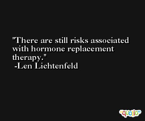There are still risks associated with hormone replacement therapy. -Len Lichtenfeld