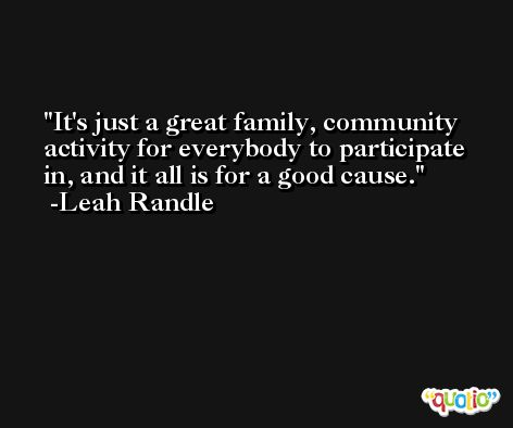 It's just a great family, community activity for everybody to participate in, and it all is for a good cause. -Leah Randle