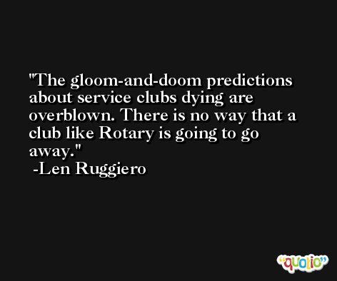 The gloom-and-doom predictions about service clubs dying are overblown. There is no way that a club like Rotary is going to go away. -Len Ruggiero