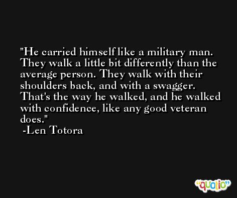 He carried himself like a military man. They walk a little bit differently than the average person. They walk with their shoulders back, and with a swagger. That's the way he walked, and he walked with confidence, like any good veteran does. -Len Totora