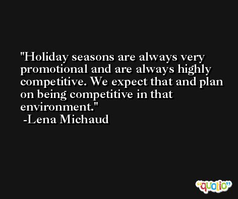 Holiday seasons are always very promotional and are always highly competitive. We expect that and plan on being competitive in that environment. -Lena Michaud