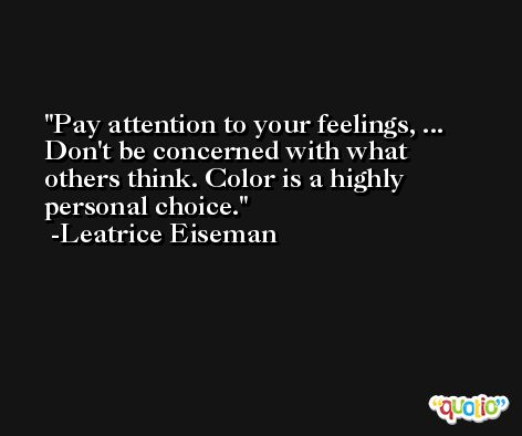 Pay attention to your feelings, ... Don't be concerned with what others think. Color is a highly personal choice. -Leatrice Eiseman