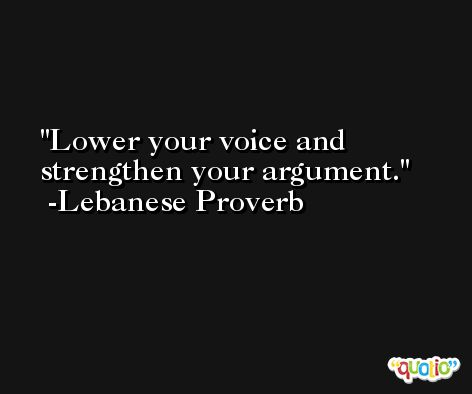 Lower your voice and strengthen your argument. -Lebanese Proverb