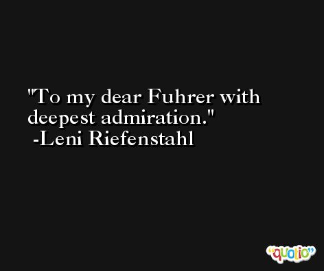To my dear Fuhrer with deepest admiration. -Leni Riefenstahl